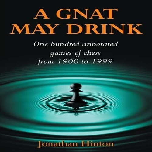 دانلود کتاب مفید شطرنج A Gnat May Drink: One Hundred Annotated Games of Chess from 1900 to 1999 - Jonathan Hinton